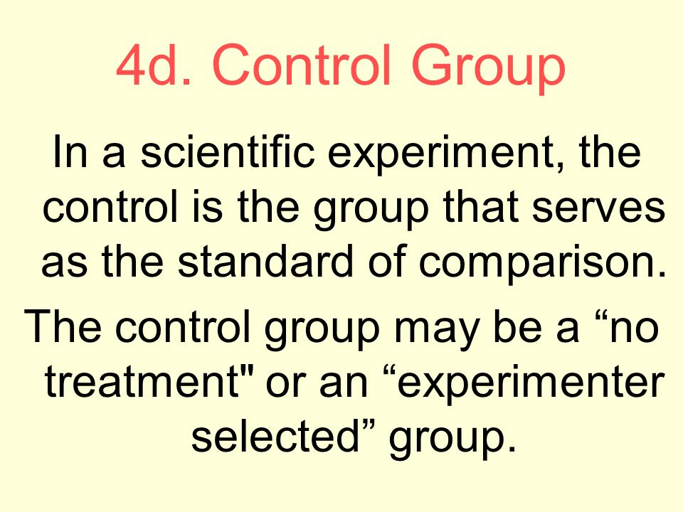4d. Control Group In a scientific experiment, the control is the group that serves as the standard of comparison.