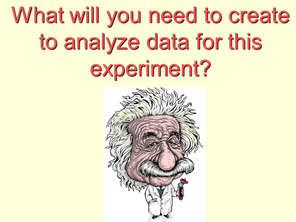 What will you need to create to analyze data for this experiment