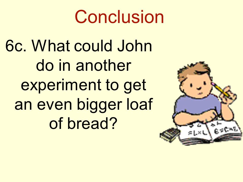 Conclusion 6c. What could John do in another experiment to get an even bigger loaf of bread