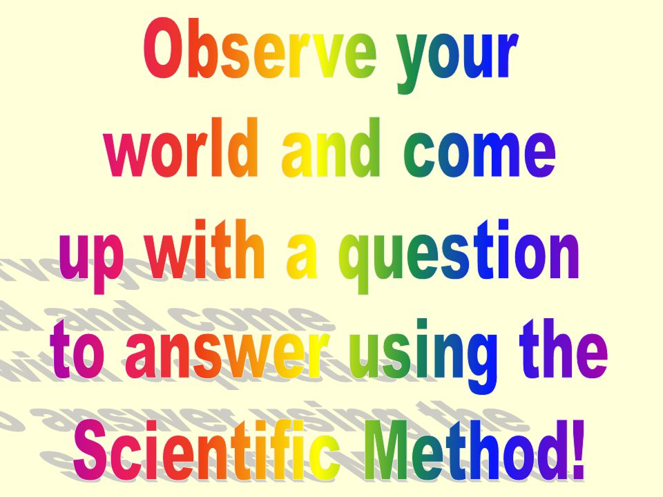 Observe your world and come up with a question to answer using the Scientific Method!