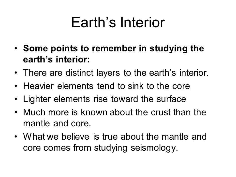 Earth's Interior Some points to remember in studying the earth's interior: There are distinct layers to the earth's interior.