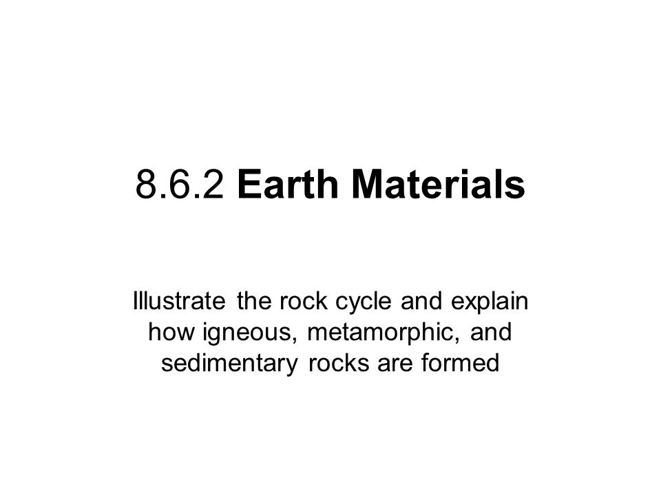 8.6.2 Earth Materials Illustrate the rock cycle and explain how igneous, metamorphic, and sedimentary rocks are formed.