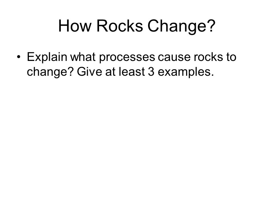 How Rocks Change Explain what processes cause rocks to change Give at least 3 examples.