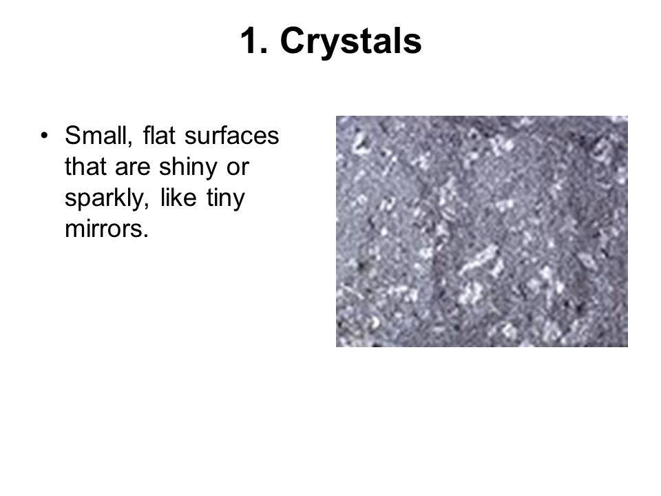 1. Crystals Small, flat surfaces that are shiny or sparkly, like tiny mirrors.