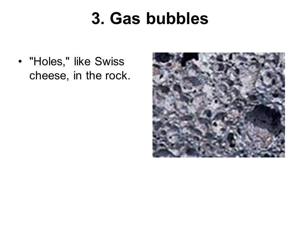 3. Gas bubbles Holes, like Swiss cheese, in the rock.