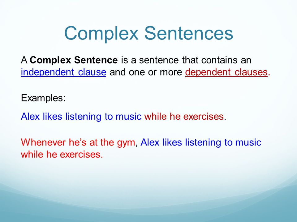 Complex Sentences A Complex Sentence is a sentence that contains an independent clause and one or more dependent clauses.