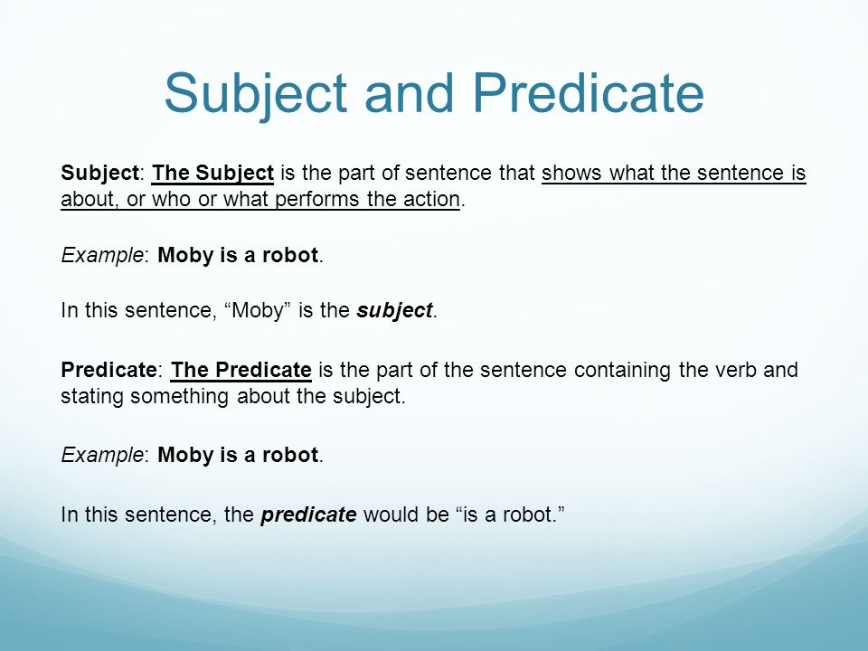 Subject and Predicate Subject: The Subject is the part of sentence that shows what the sentence is about, or who or what performs the action.