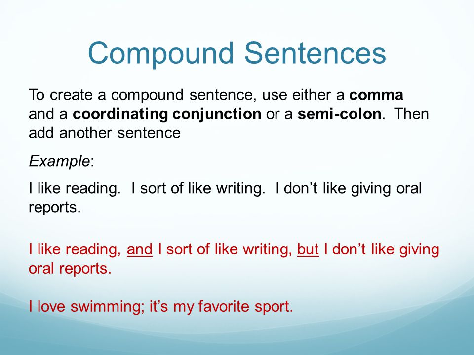 Compound Sentences To create a compound sentence, use either a comma and a coordinating conjunction or a semi-colon. Then add another sentence.