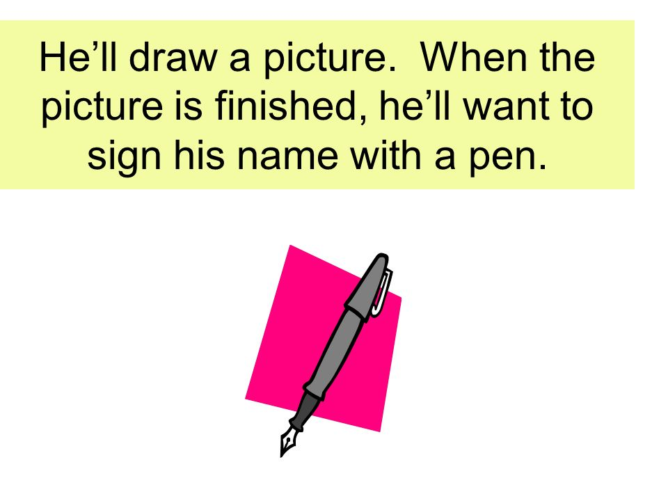 He'll draw a picture. When the picture is finished, he'll want to sign his name with a pen.