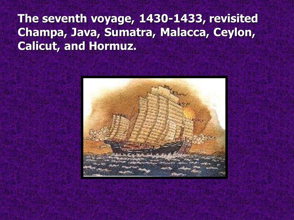 The seventh voyage, 1430-1433, revisited Champa, Java, Sumatra, Malacca, Ceylon, Calicut, and Hormuz.