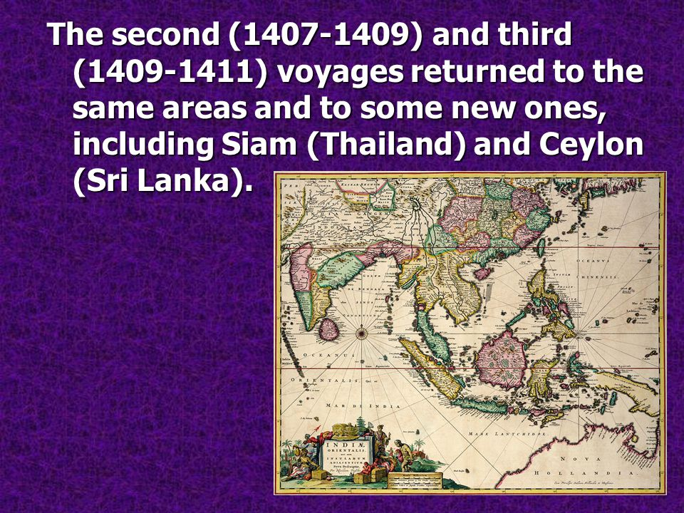 The second (1407-1409) and third (1409-1411) voyages returned to the same areas and to some new ones, including Siam (Thailand) and Ceylon (Sri Lanka).
