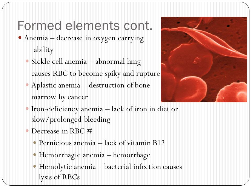 Formed elements cont. Anemia – decrease in oxygen carrying ability
