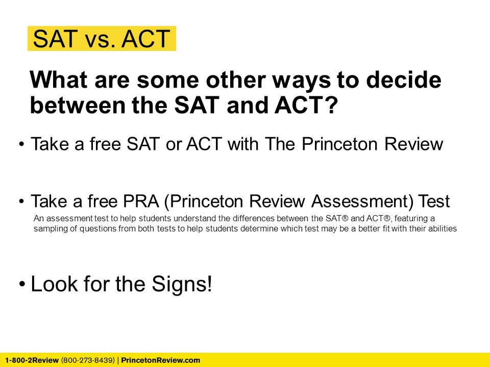 SAT vs. ACT What are some other ways to decide between the SAT and ACT Take a free SAT or ACT with The Princeton Review.