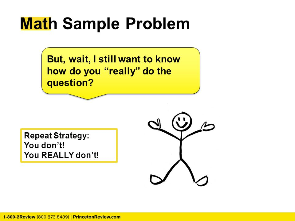 Math Sample Problem But, wait, I still want to know how do you really do the question Repeat Strategy: