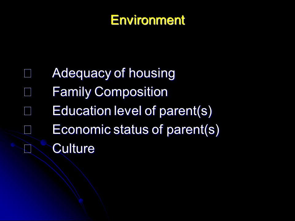Environment  Adequacy of housing.  Family Composition.  Education level of parent(s)  Economic status of parent(s)
