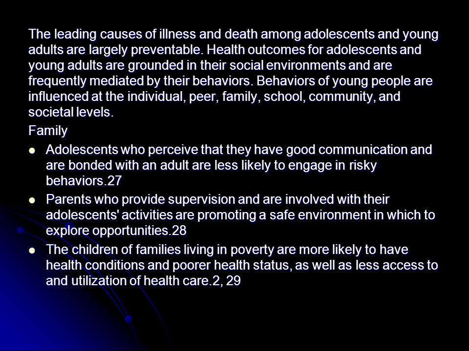The leading causes of illness and death among adolescents and young adults are largely preventable. Health outcomes for adolescents and young adults are grounded in their social environments and are frequently mediated by their behaviors. Behaviors of young people are influenced at the individual, peer, family, school, community, and societal levels.