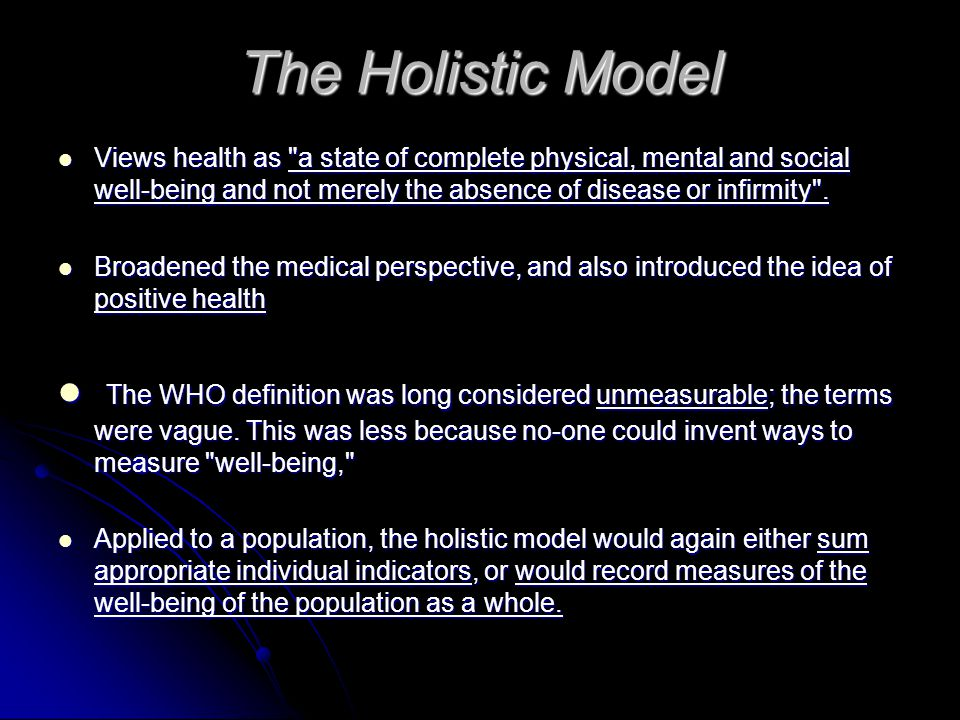 The Holistic Model Views health as a state of complete physical, mental and social well-being and not merely the absence of disease or infirmity .