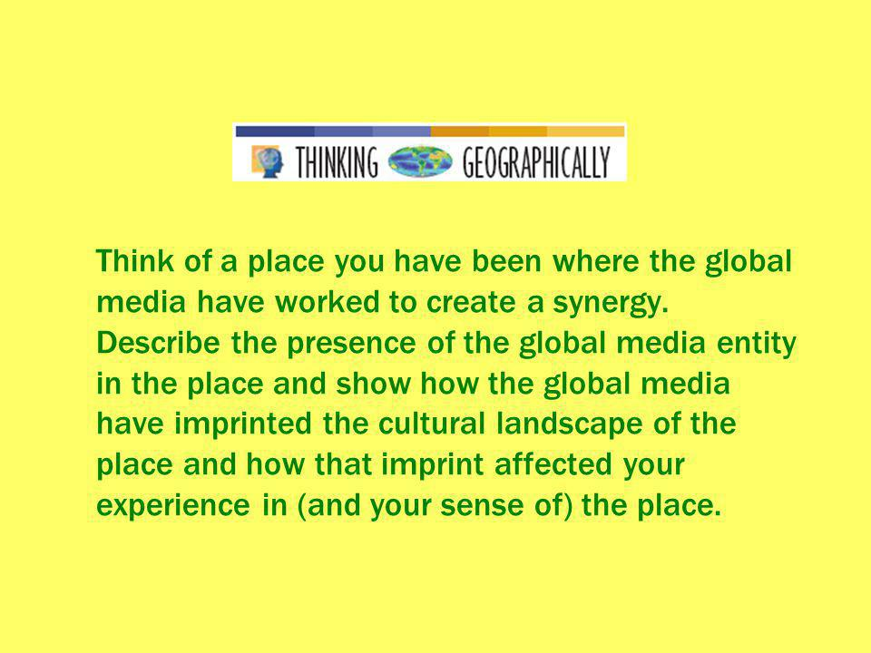 Think of a place you have been where the global media have worked to create a synergy.
