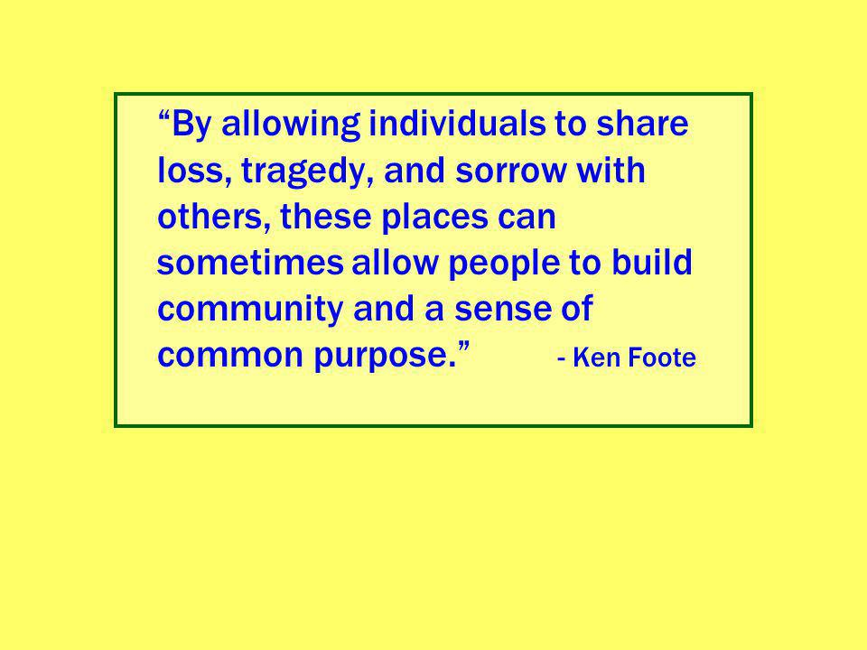 By allowing individuals to share loss, tragedy, and sorrow with others, these places can sometimes allow people to build community and a sense of common purpose. - Ken Foote