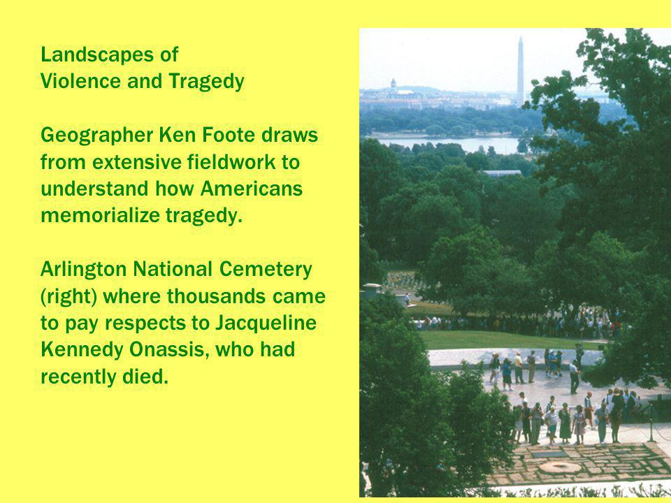 Landscapes of Violence and Tragedy Geographer Ken Foote draws from extensive fieldwork to understand how Americans memorialize tragedy.