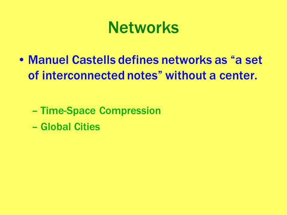 Networks Manuel Castells defines networks as a set of interconnected notes without a center. Time-Space Compression.