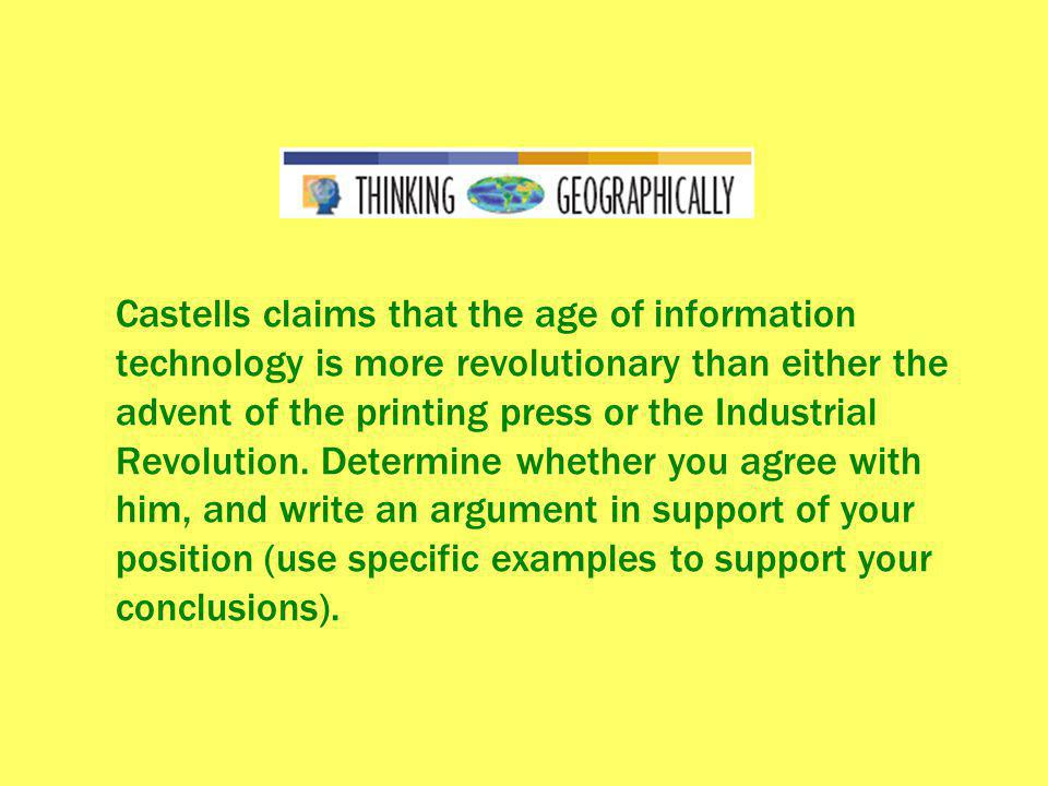 Castells claims that the age of information technology is more revolutionary than either the advent of the printing press or the Industrial Revolution.