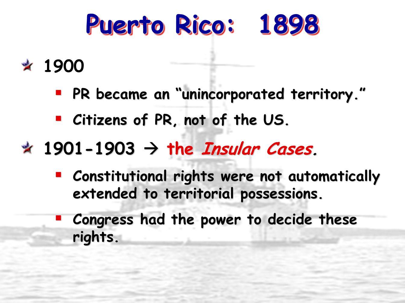Puerto Rico: 1898 1900 1901-1903  the Insular Cases.