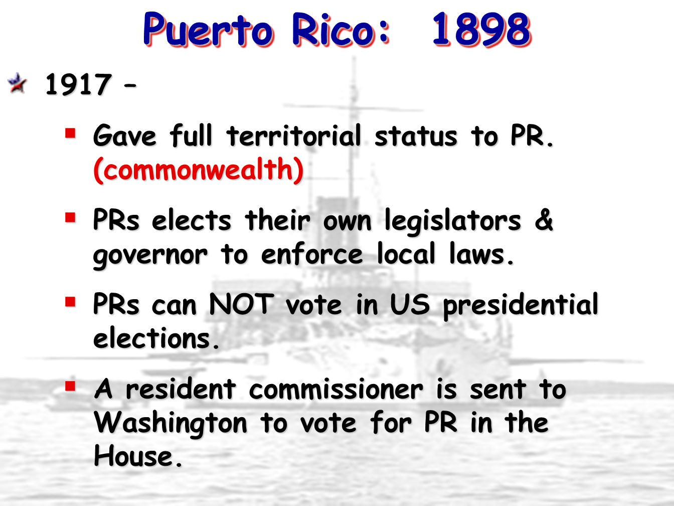 Puerto Rico: 1898 1917 – Gave full territorial status to PR. (commonwealth) PRs elects their own legislators & governor to enforce local laws.