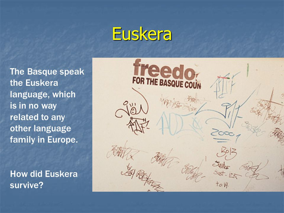 Euskera The Basque speak the Euskera language, which is in no way related to any other language family in Europe.