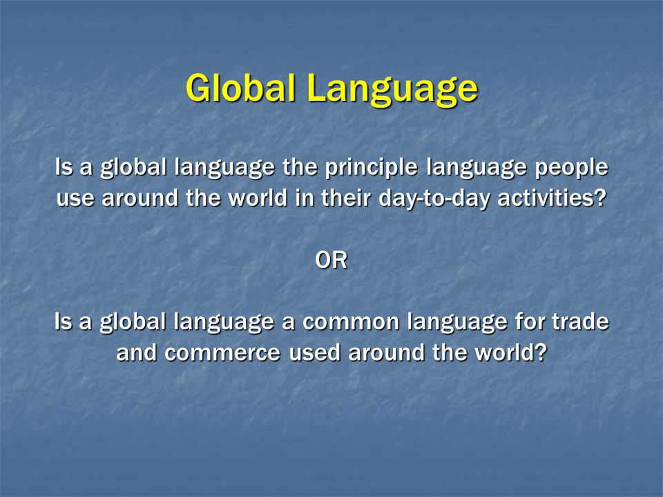Global Language Is a global language the principle language people use around the world in their day-to-day activities.