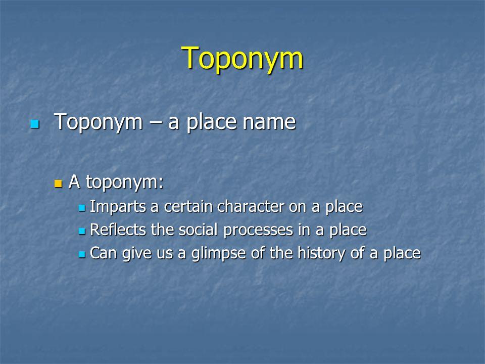 Toponym Toponym – a place name A toponym: