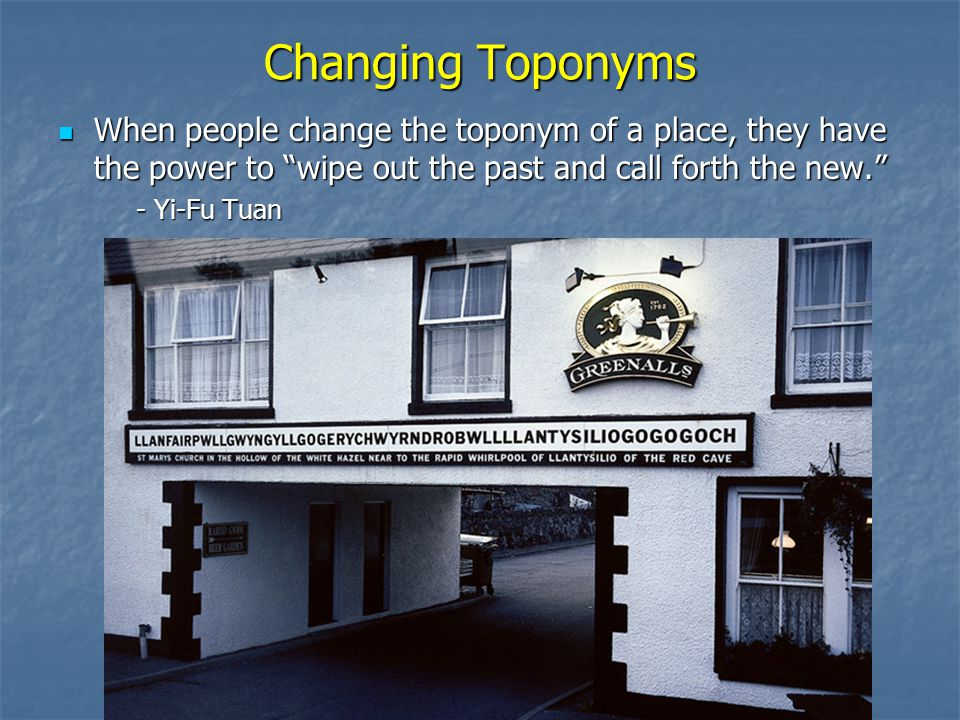 Changing Toponyms When people change the toponym of a place, they have the power to wipe out the past and call forth the new.