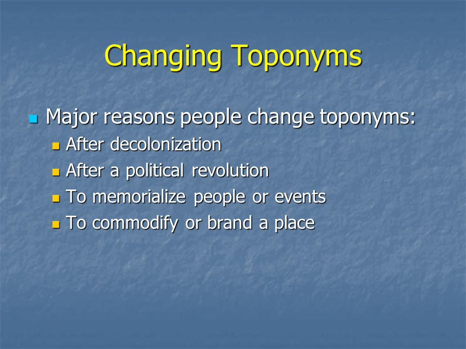 Changing Toponyms Major reasons people change toponyms: