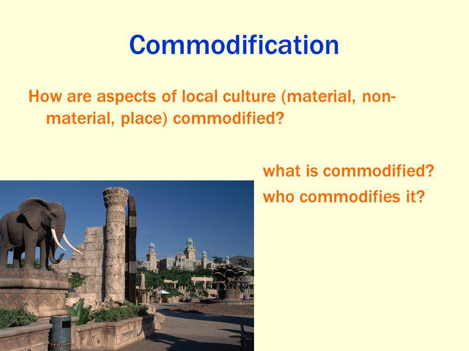 Commodification How are aspects of local culture (material, non-material, place) commodified what is commodified