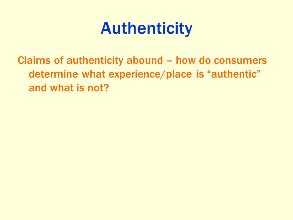 Authenticity Claims of authenticity abound – how do consumers determine what experience/place is authentic and what is not