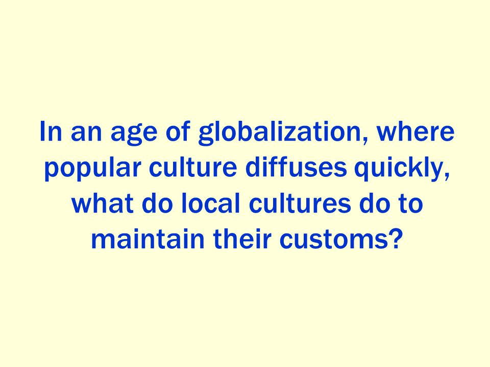 In an age of globalization, where popular culture diffuses quickly, what do local cultures do to maintain their customs