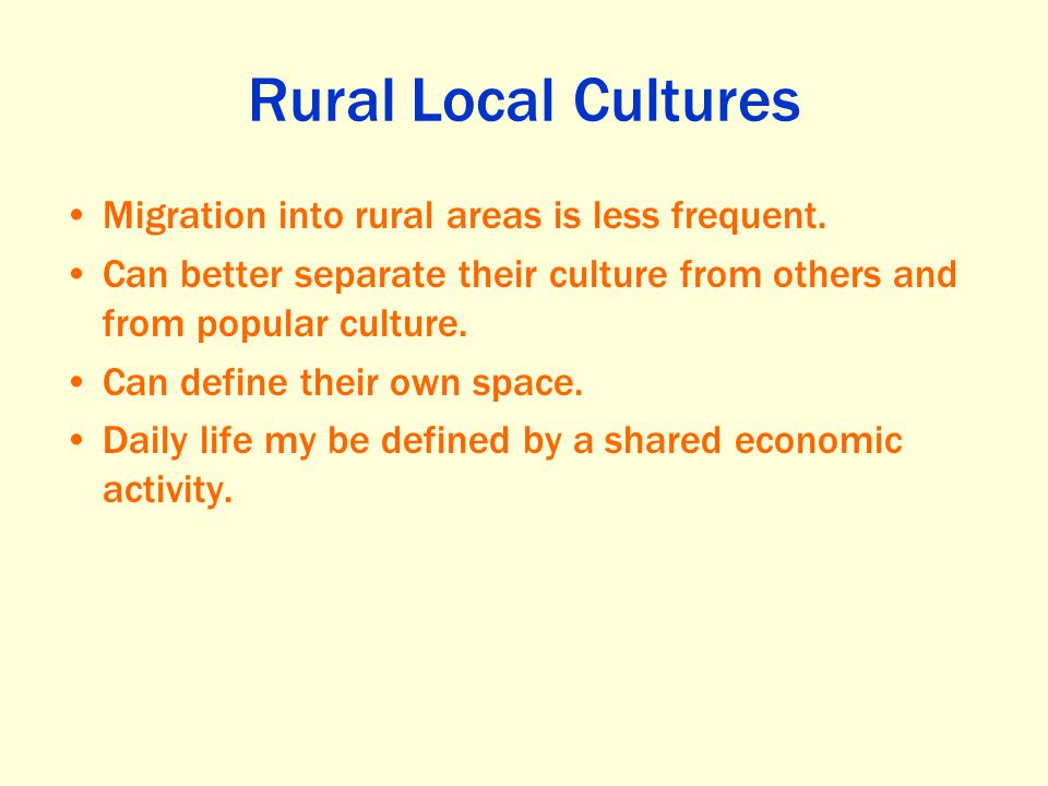 Rural Local Cultures Migration into rural areas is less frequent.