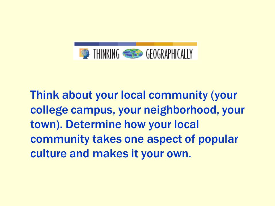 Think about your local community (your college campus, your neighborhood, your town).