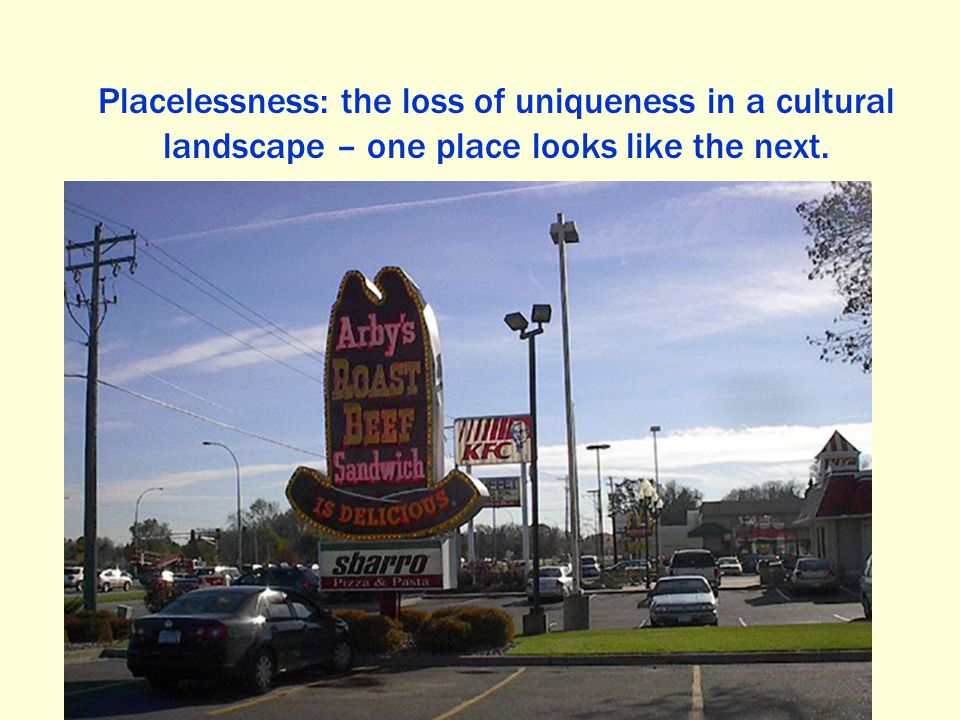 Placelessness: the loss of uniqueness in a cultural landscape – one place looks like the next.