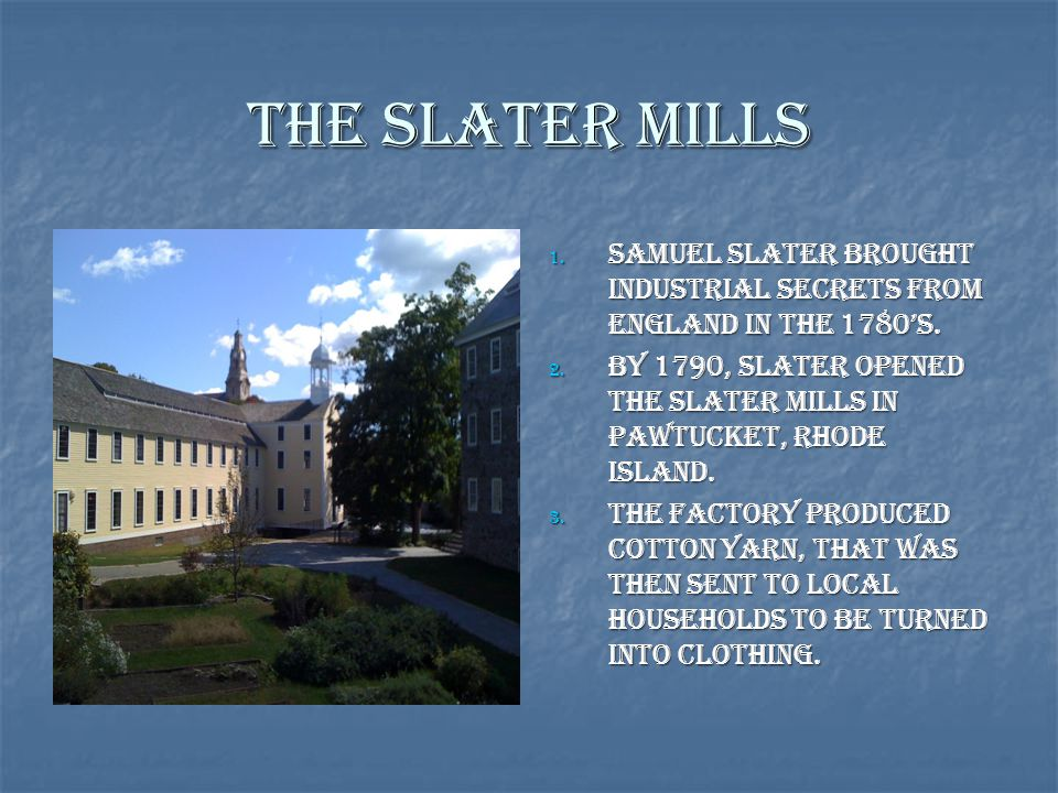 The Slater Mills Samuel Slater brought industrial secrets from England in the 1780's.