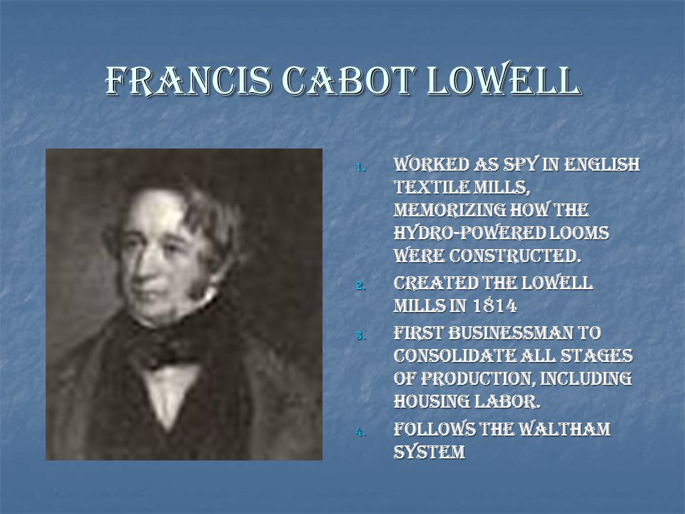 Francis Cabot Lowell Worked as spy in English Textile Mills, memorizing how the hydro-powered looms were constructed.