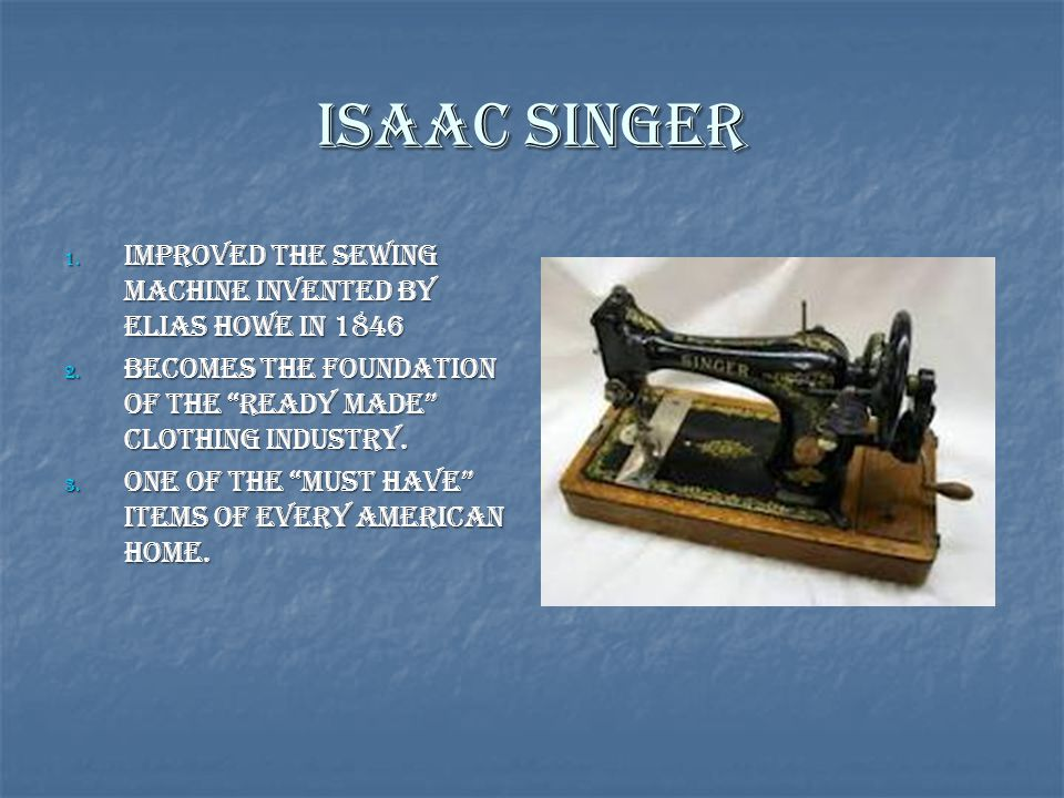 Isaac Singer Improved the sewing machine invented by Elias Howe in 1846. Becomes the foundation of the ready made clothing industry.