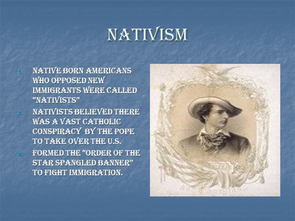 Nativism Native Born Americans who opposed new immigrants were called Nativists