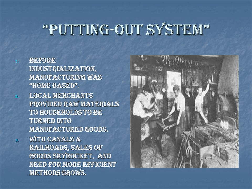Putting-Out System Before Industrialization, manufacturing was home based .