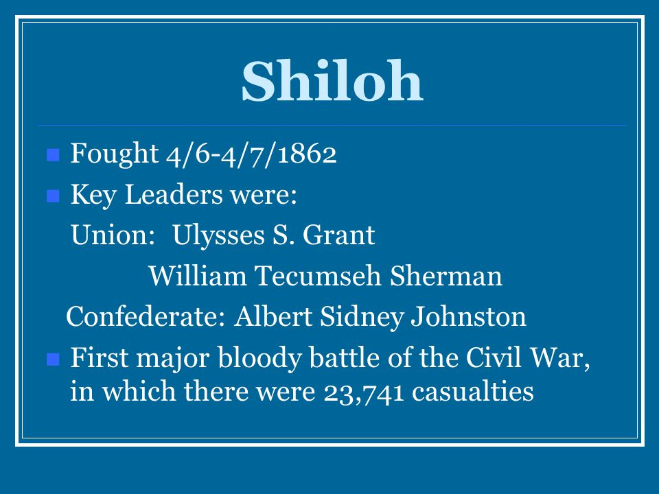 Shiloh Fought 4/6-4/7/1862 Key Leaders were: Union: Ulysses S. Grant