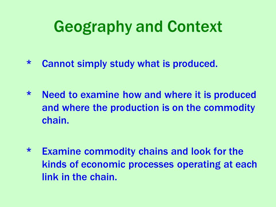 Geography and Context * Cannot simply study what is produced.