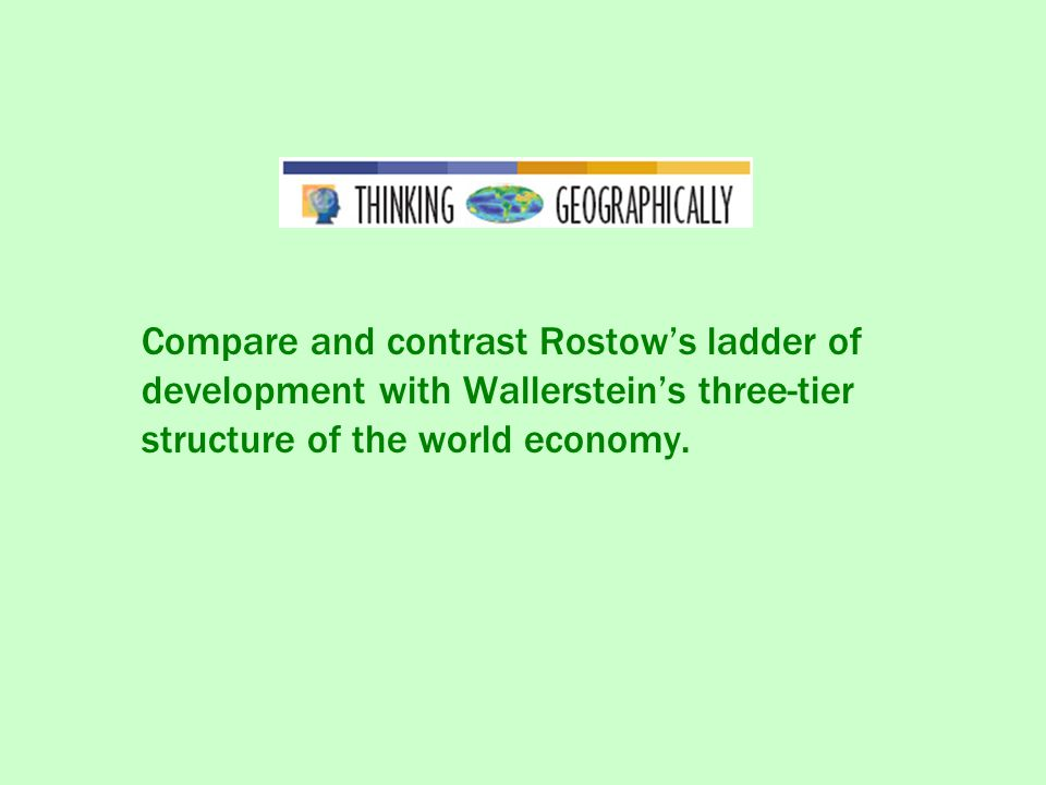 Compare and contrast Rostow's ladder of development with Wallerstein's three-tier structure of the world economy.