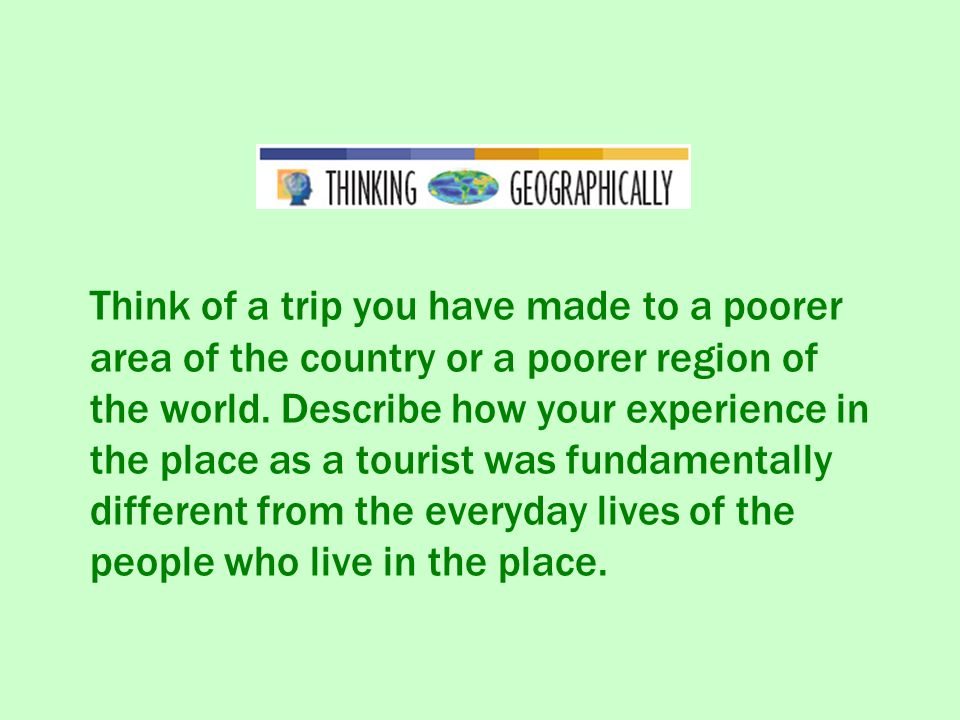 Think of a trip you have made to a poorer area of the country or a poorer region of the world.
