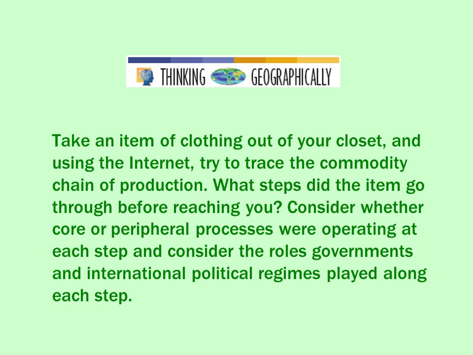 Take an item of clothing out of your closet, and using the Internet, try to trace the commodity chain of production.