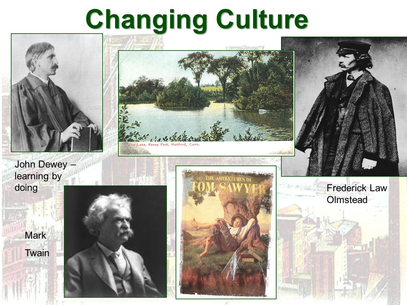 Changing Culture John Dewey – learning by doing Frederick Law Olmstead